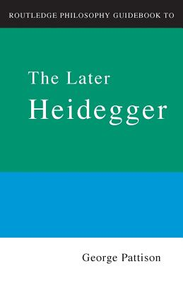 Routledge Philosophy Guidebook to the Later Heidegger By Pattison, George